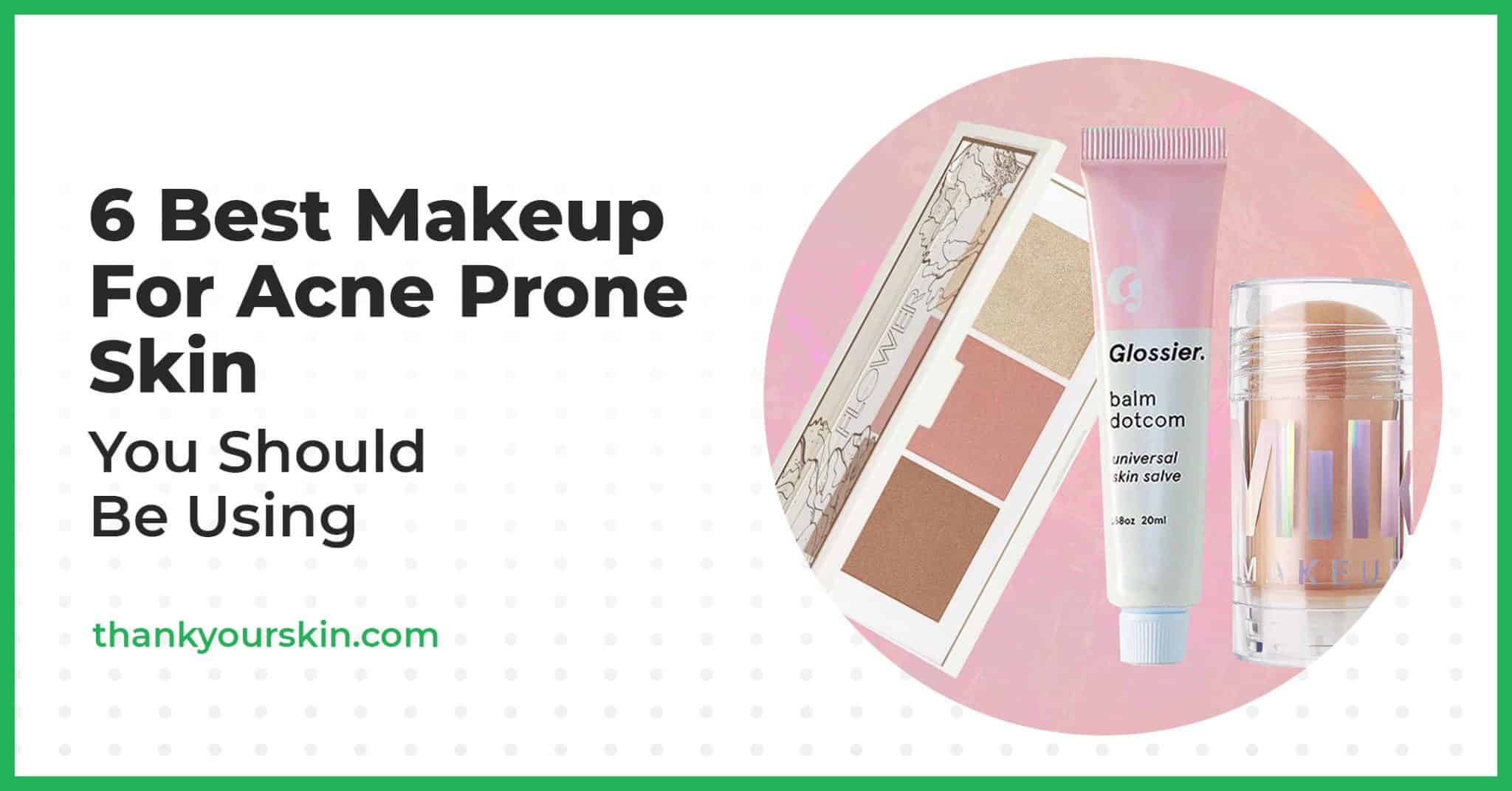 6 Best Makeup For Acne Prone Skin You Should Be Using