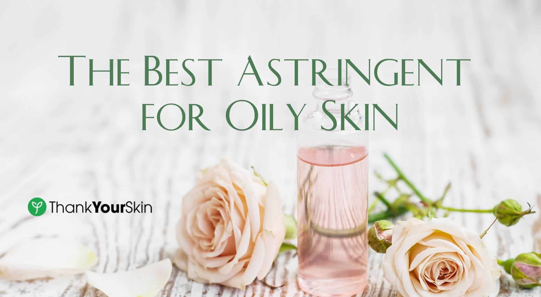 The Best Astringent for Oily Skin – 2021 Reviews and Top Picks