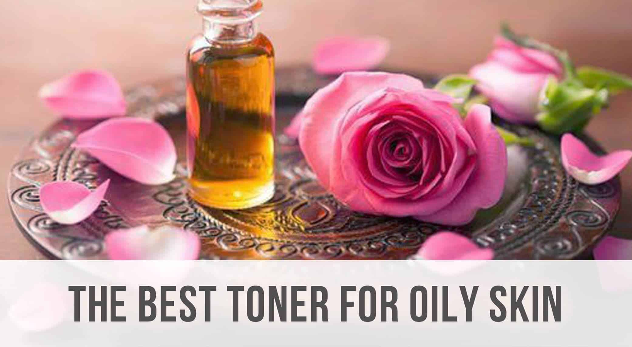 The Best Toner for Oily Skin – 2021 Reviews and Top Picks