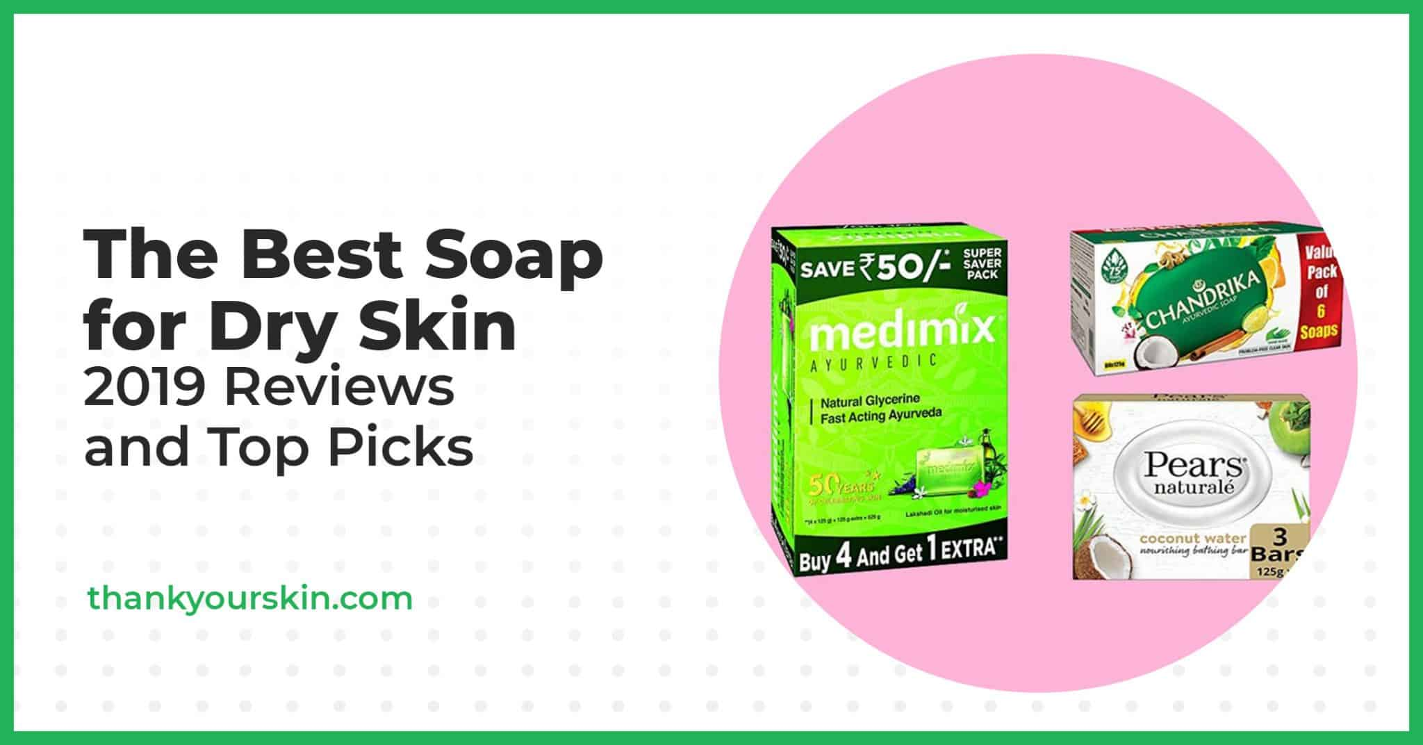 The Best Soap for Dry Skin – 2021 Reviews and Top Picks