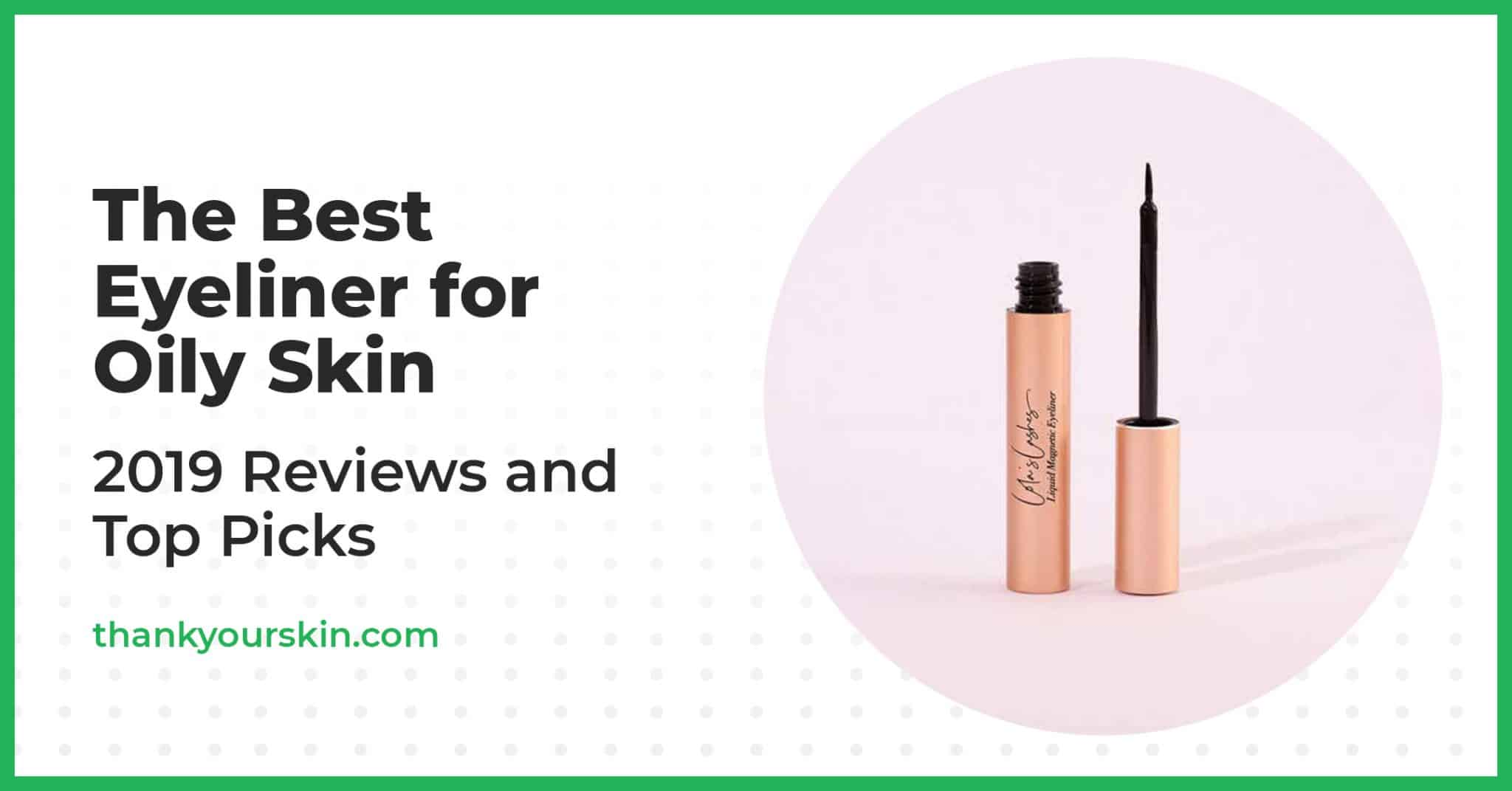 The Best Eyeliner for Oily Skin – 2021 Reviews and Top Picks