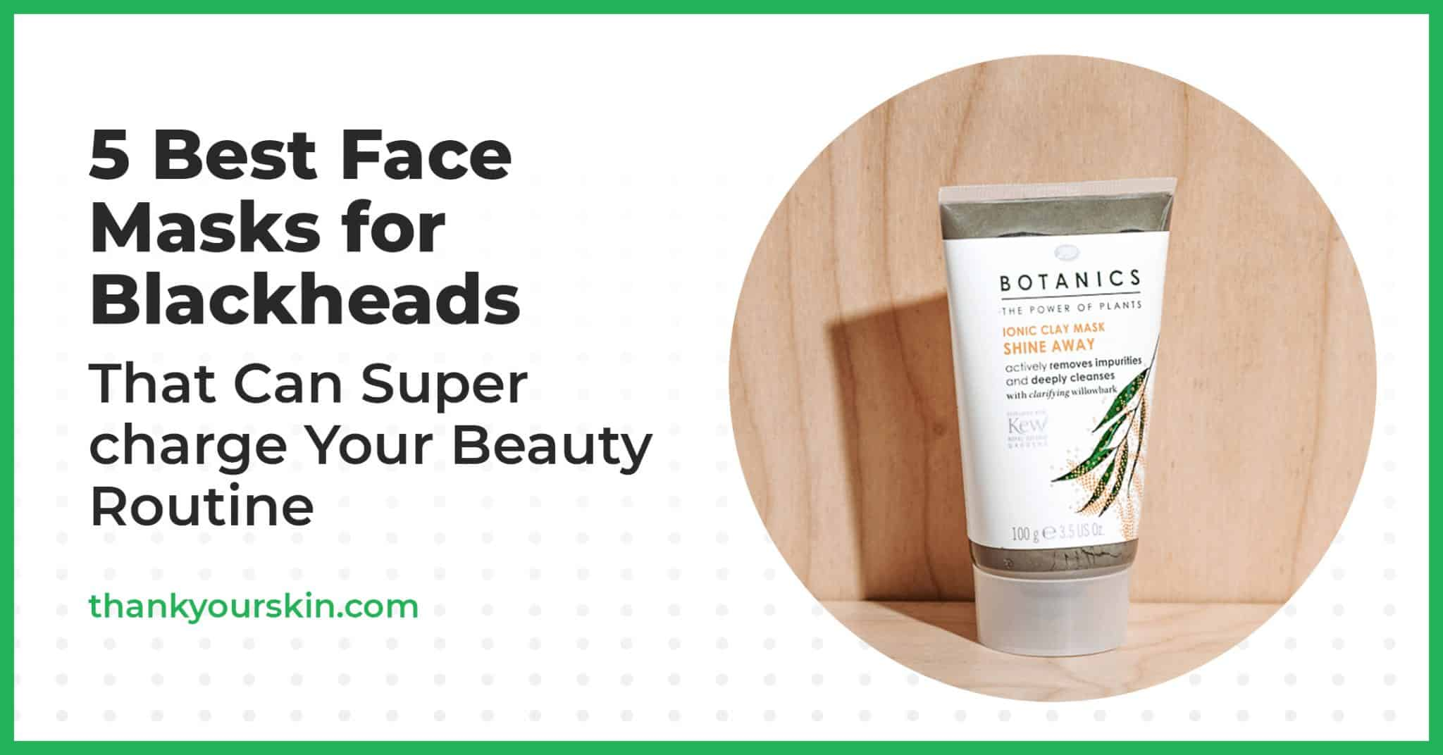 5 Best Face Masks for Blackheads That Can Supercharge Your Beauty Routine