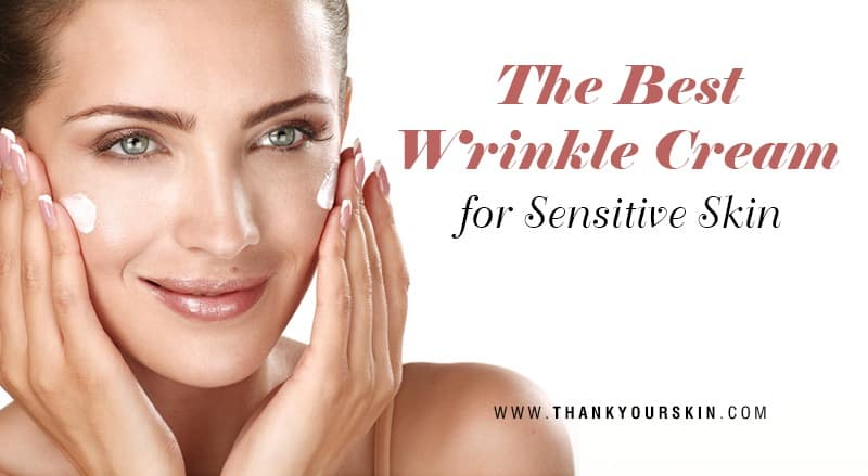 The Best Wrinkle Cream for Sensitive Skin – 2021 Reviews and Top Picks