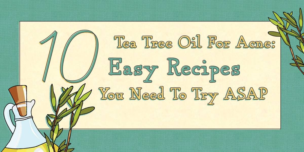 Tea Tree Oil For Acne: 10 Easy Recipes You Need To Try ASAP