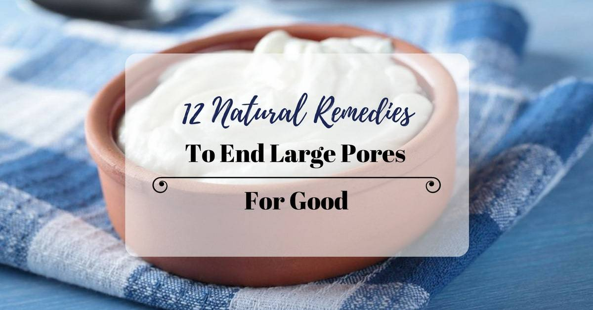 12 Natural Remedies To End Large Pores For Good