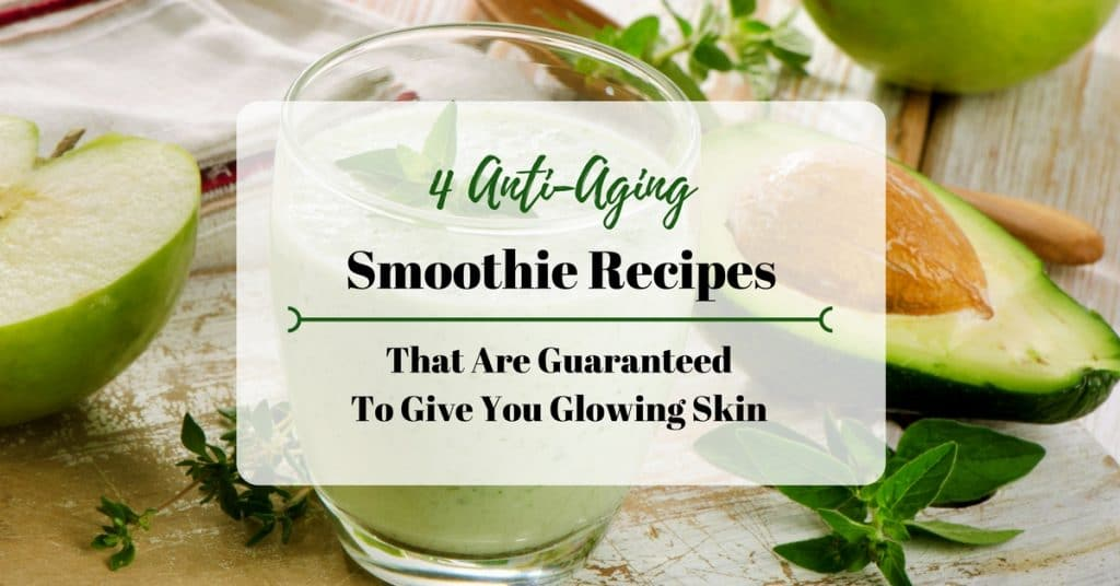 4 Anti-Aging Smoothie Recipes That Are Guaranteed To Give You Glowing Skin